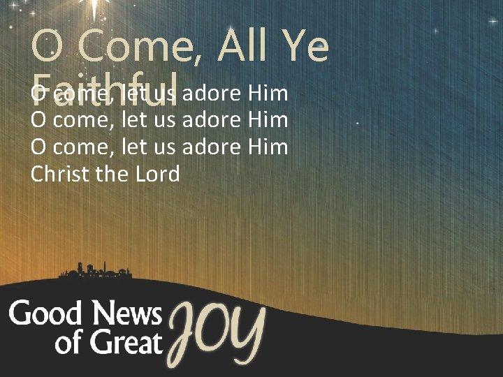 O Come, All Ye O come, let us adore Him Faithful O come, let
