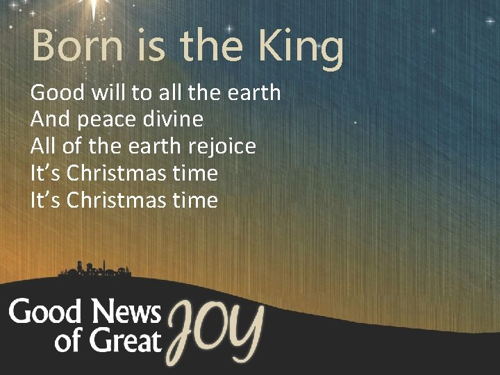 Born is the King Good will to all the earth And peace divine All