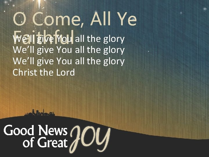 O Come, All Ye We'll give You all the glory Faithful We'll give You