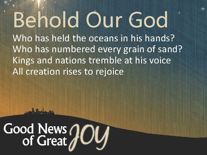 Behold Our God Who has held the oceans in his hands? Who has numbered