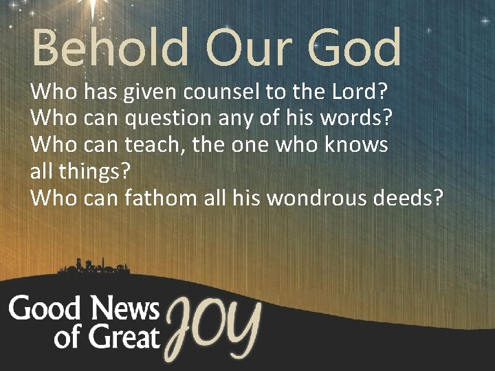 Behold Our God Who has given counsel to the Lord? Who can question any