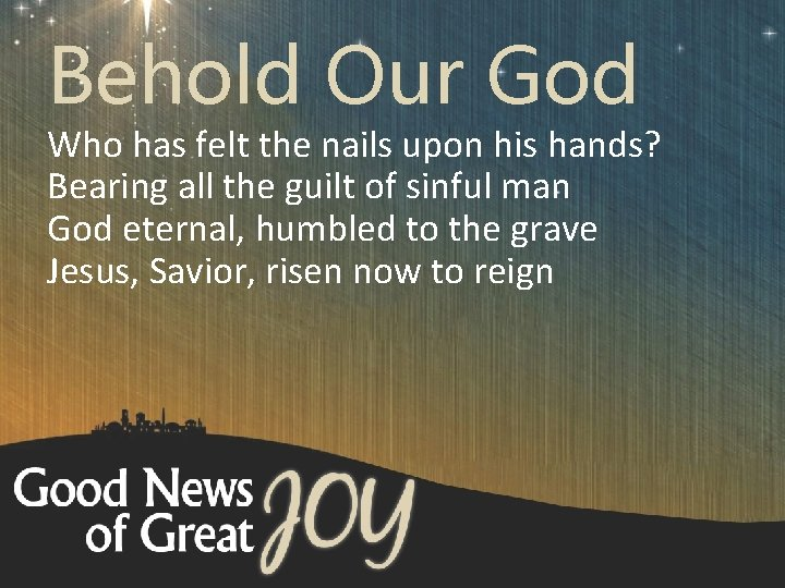 Behold Our God Who has felt the nails upon his hands? Bearing all the