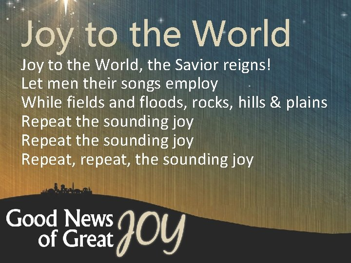 Joy to the World, the Savior reigns! Let men their songs employ While fields