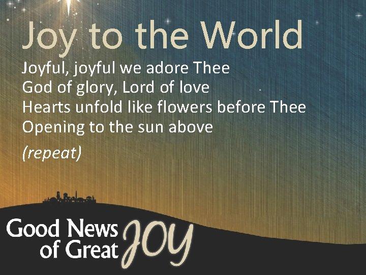 Joy to the World Joyful, joyful we adore Thee God of glory, Lord of