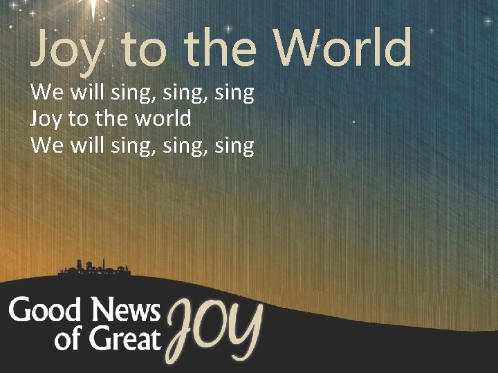 Joy to the World We will sing, sing Joy to the world We will