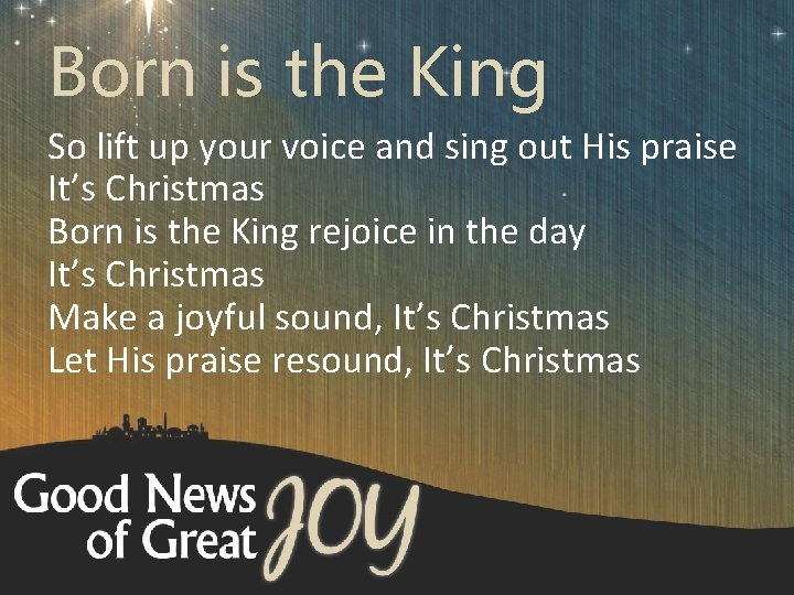 Born is the King So lift up your voice and sing out His praise