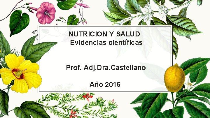 NUTRICION Y SALUD Evidencias científicas Prof. Adj. Dra. Castellano Año 2016