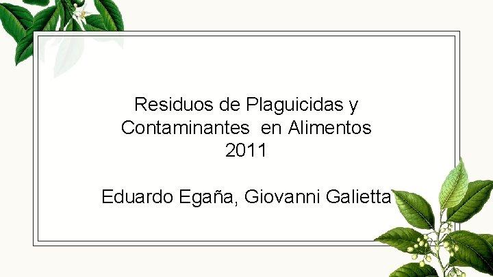 Residuos de Plaguicidas y Contaminantes en Alimentos 2011 Eduardo Egaña, Giovanni Galietta