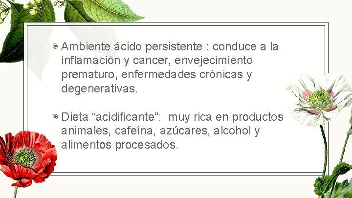 ◉ Ambiente ácido persistente : conduce a la inflamación y cancer, envejecimiento prematuro,