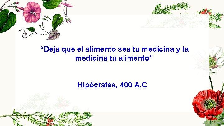 """""""Deja que el alimento sea tu medicina y la medicina tu alimento"""" Hipócrates, 400"""