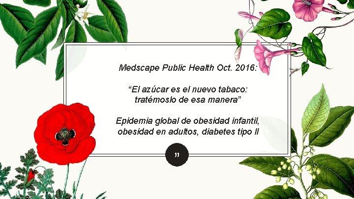 """Medscape Public Health Oct. 2016: """"El azúcar es el nuevo tabaco: tratémoslo de esa"""