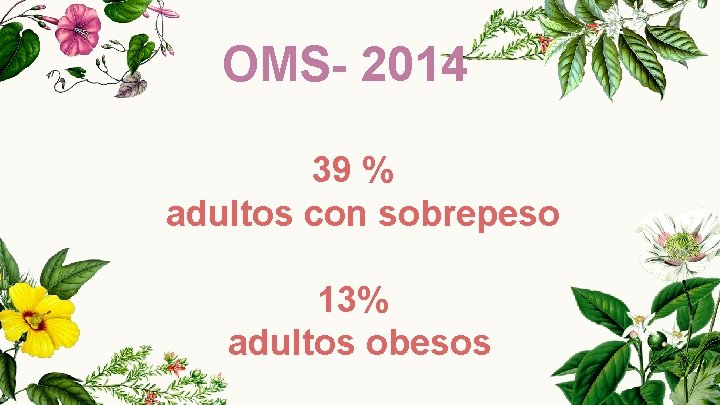 OMS- 2014 39 % adultos con sobrepeso 13% adultos obesos