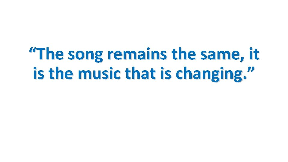 """""""The song remains the same, it is the music that is changing. """""""
