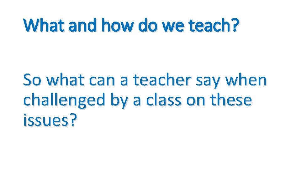 What and how do we teach? So what can a teacher say when challenged