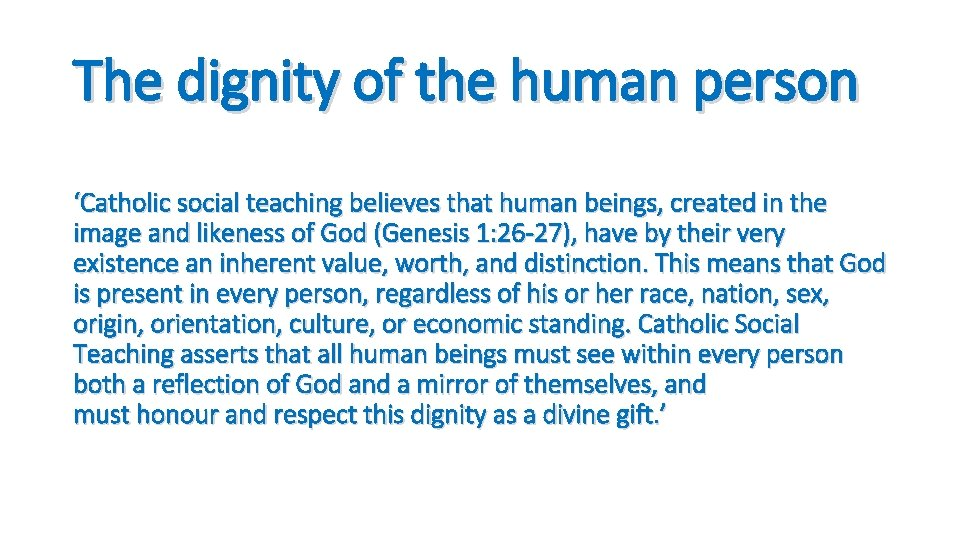 The dignity of the human person 'Catholic social teaching believes that human beings, created