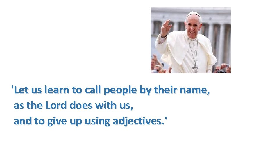 'Let us learn to call people by their name, as the Lord does with