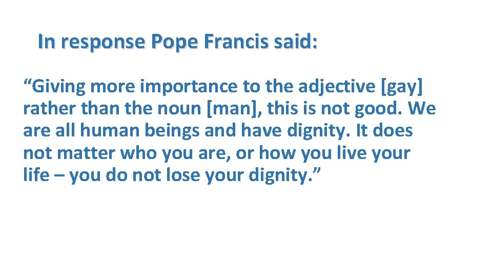 """In response Pope Francis said: """"Giving more importance to the adjective [gay] rather than"""