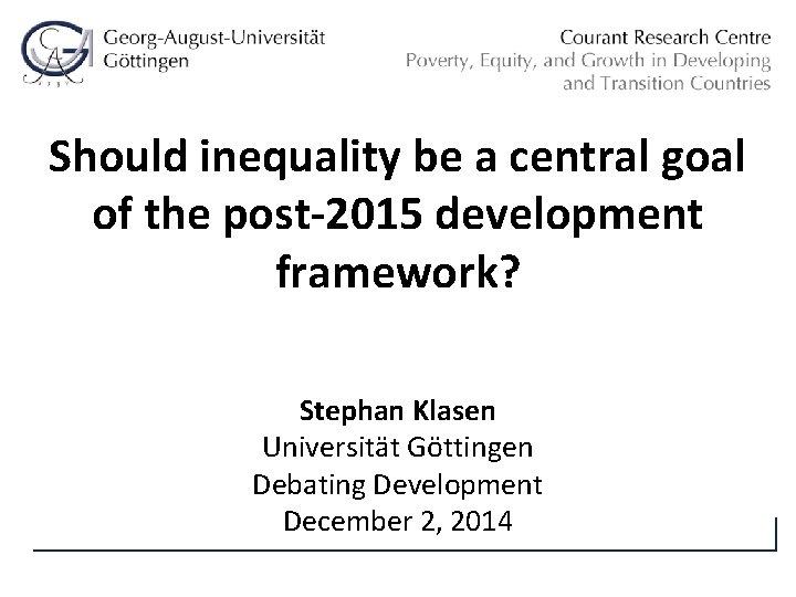 Should inequality be a central goal of the post-2015 development framework? Stephan Klasen Universität