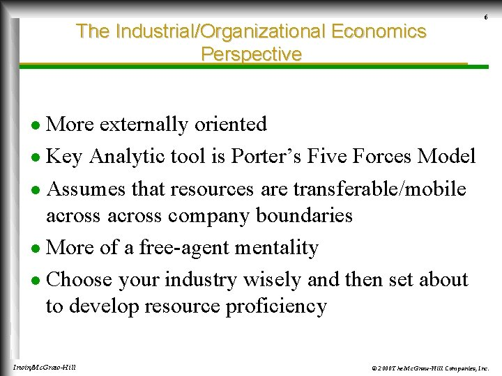 The Industrial/Organizational Economics Perspective 6 More externally oriented l Key Analytic tool is Porter's