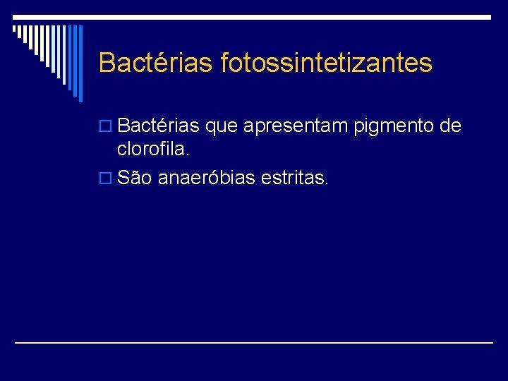Bactérias fotossintetizantes o Bactérias que apresentam pigmento de clorofila. o São anaeróbias estritas.