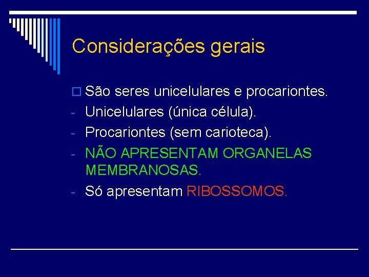 Considerações gerais o São seres unicelulares e procariontes. - Unicelulares (única célula). - Procariontes