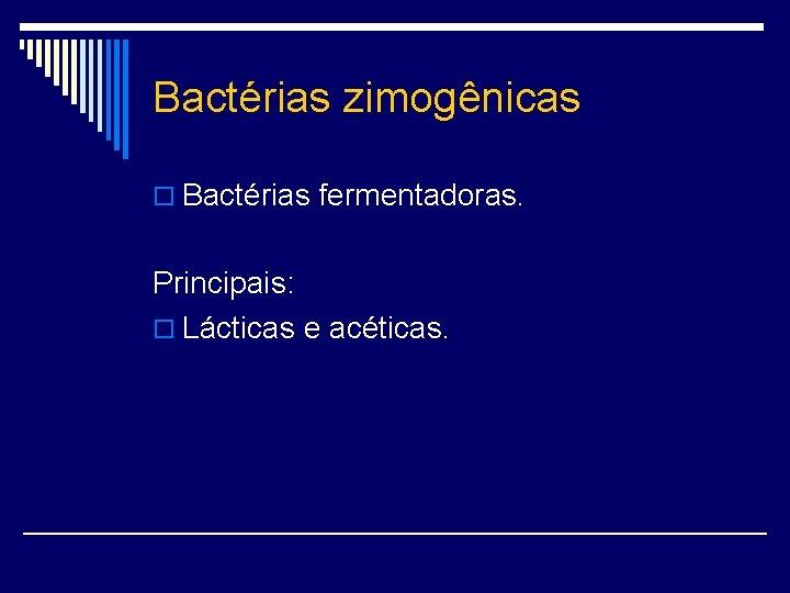 Bactérias zimogênicas o Bactérias fermentadoras. Principais: o Lácticas e acéticas.
