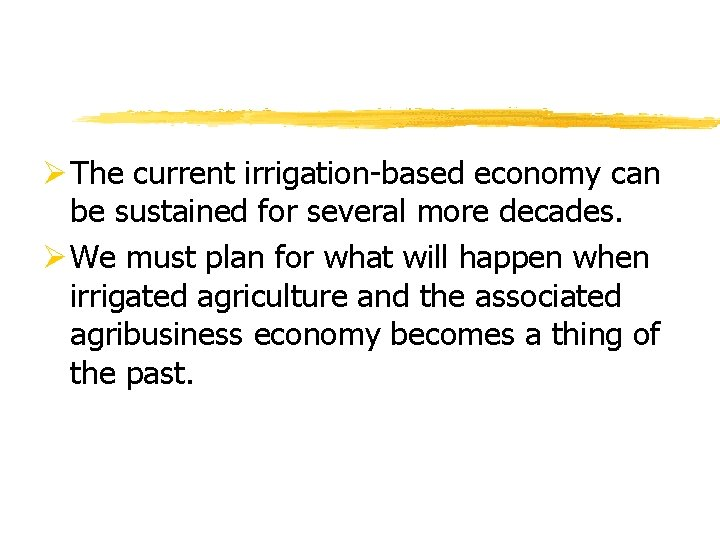 Ø The current irrigation-based economy can be sustained for several more decades. Ø We
