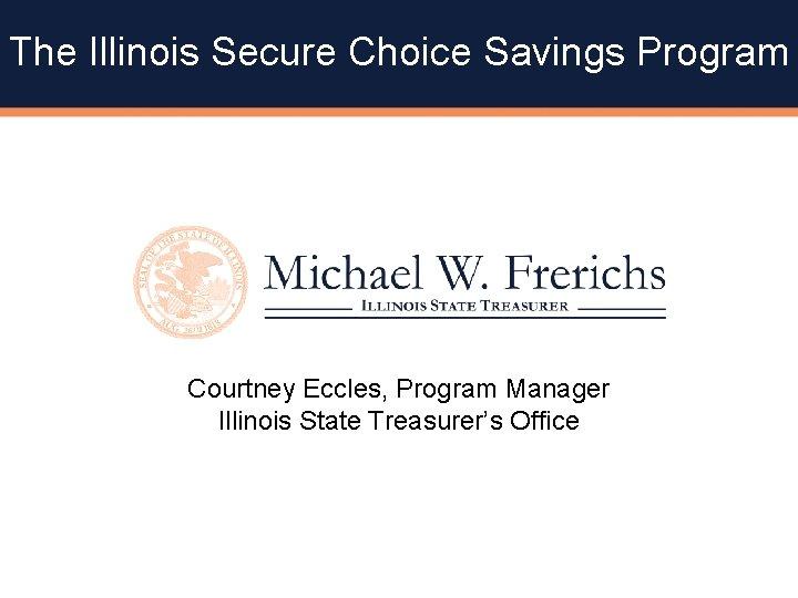 The Illinois Secure Choice Savings Program Courtney Eccles, Program Manager Illinois State Treasurer's Office