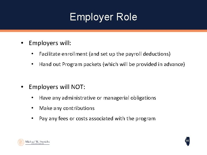 Employer Role • Employers will: • Facilitate enrollment (and set up the payroll deductions)