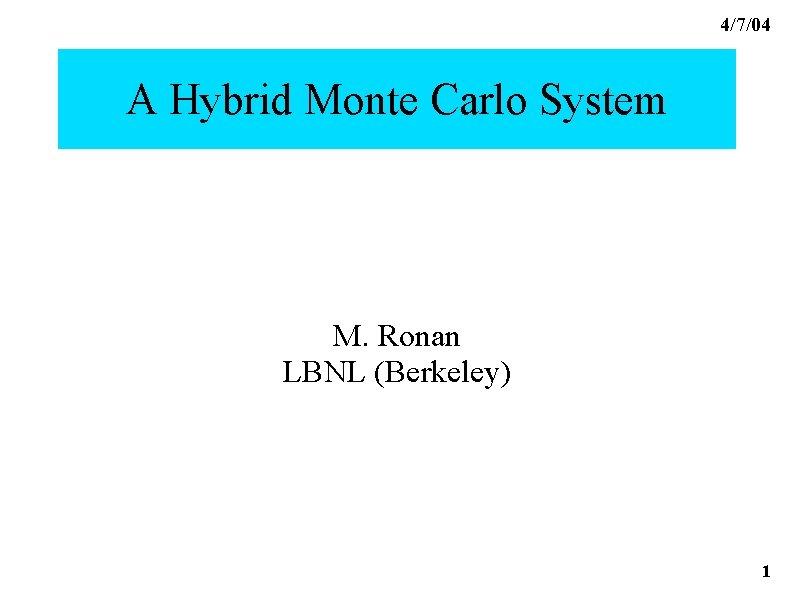 4/7/04 A Hybrid Monte Carlo System M. Ronan LBNL (Berkeley) A Hybrid Monte Carlo