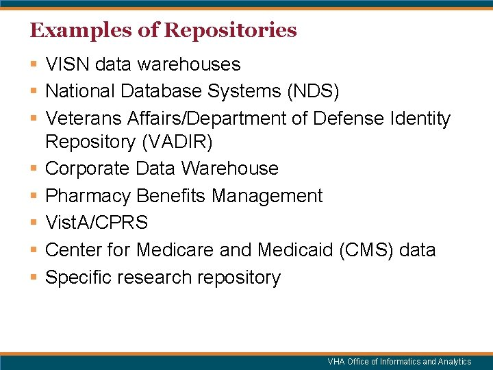 Examples of Repositories § VISN data warehouses § National Database Systems (NDS) § Veterans