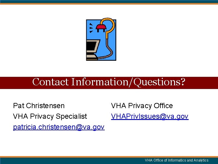 Contact Information/Questions? Pat Christensen VHA Privacy Office VHA Privacy Specialist VHAPriv. Issues@va. gov patricia.