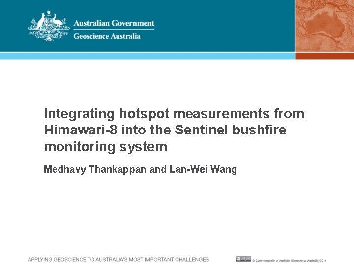 Integrating hotspot measurements from Himawari-8 into the Sentinel bushfire monitoring system Medhavy Thankappan and