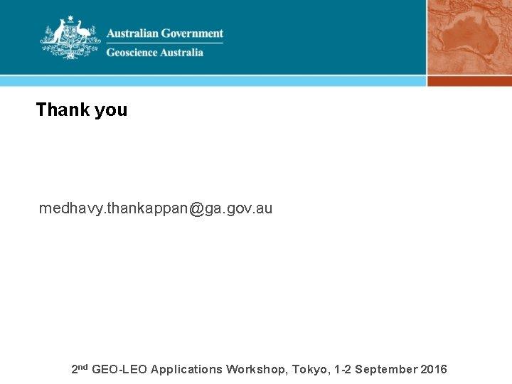Thank you medhavy. thankappan@ga. gov. au 2 nd GEO-LEO Applications Workshop, Tokyo, 1 -2