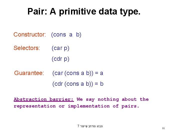 Pair: A primitive data type. Constructor: (cons a b) Selectors: (car p) (cdr p)