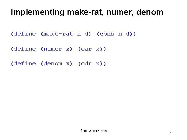 Implementing make-rat, numer, denom (define (make-rat n d) (cons n d)) (define (numer x)