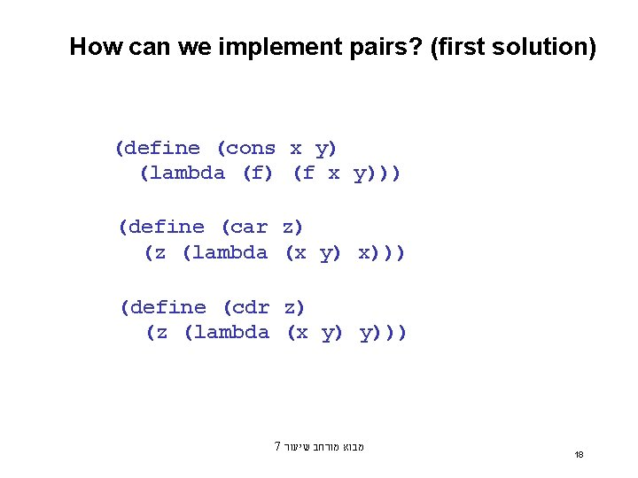 How can we implement pairs? (first solution) (define (cons x y) (lambda (f) (f