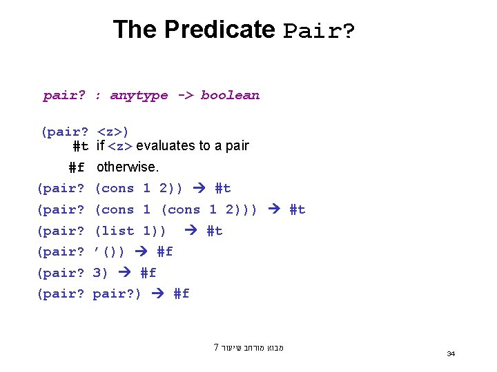 The Predicate Pair? pair? : anytype -> boolean (pair? <z>) #t if <z> evaluates