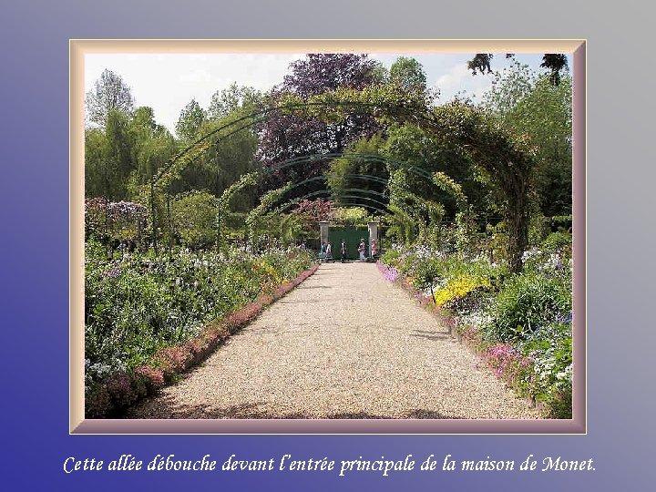 Cette allée débouche devant l'entrée principale de la maison de Monet.