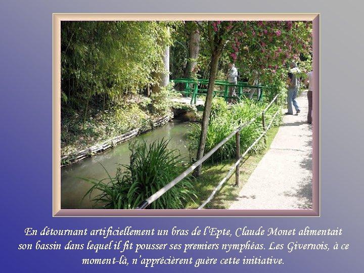 En détournant artificiellement un bras de l'Epte, Claude Monet alimentait son bassin dans lequel