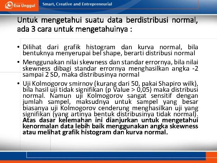 Untuk mengetahui suatu data berdistribusi normal, ada 3 cara untuk mengetahuinya : • Dilihat