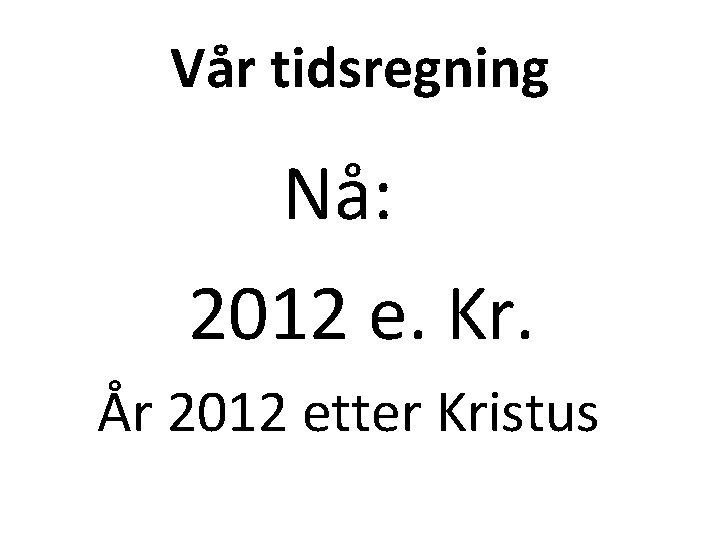 Vår tidsregning Nå: 2012 e. Kr. År 2012 etter Kristus