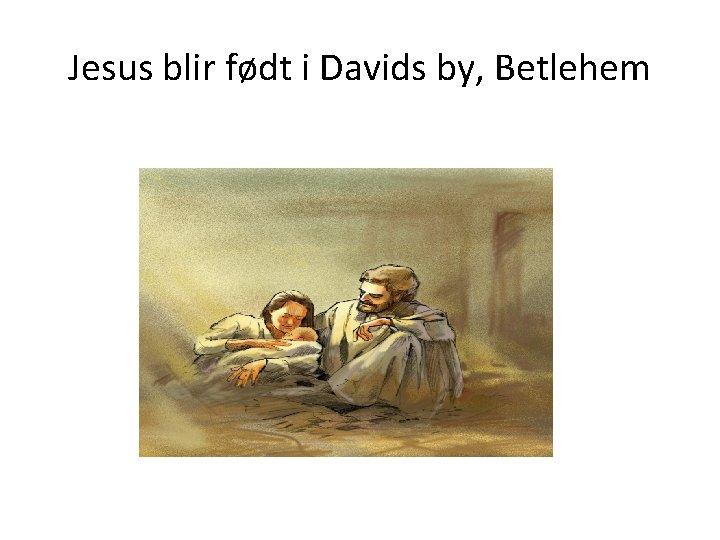 Jesus blir født i Davids by, Betlehem