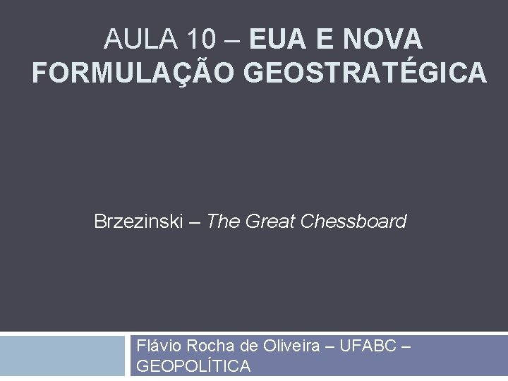 AULA 10 – EUA E NOVA FORMULAÇÃO GEOSTRATÉGICA Brzezinski – The Great Chessboard Flávio