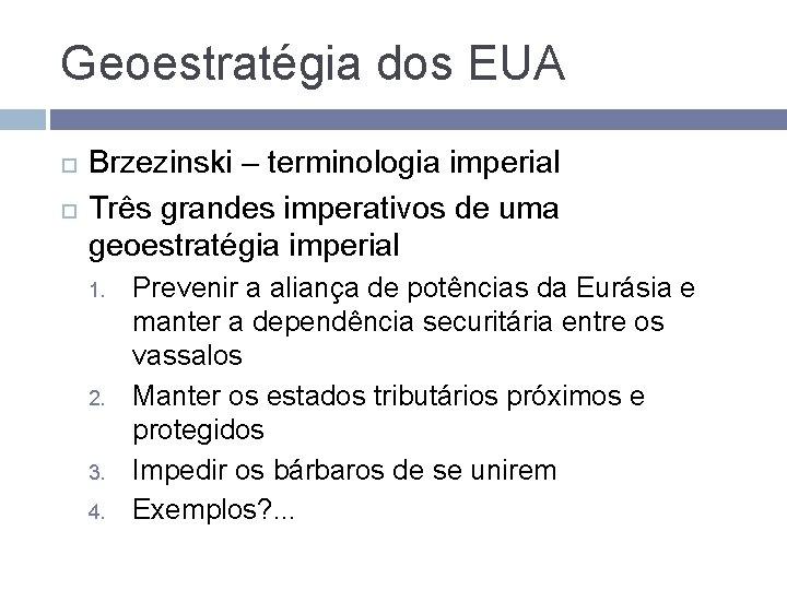 Geoestratégia dos EUA Brzezinski – terminologia imperial Três grandes imperativos de uma geoestratégia imperial