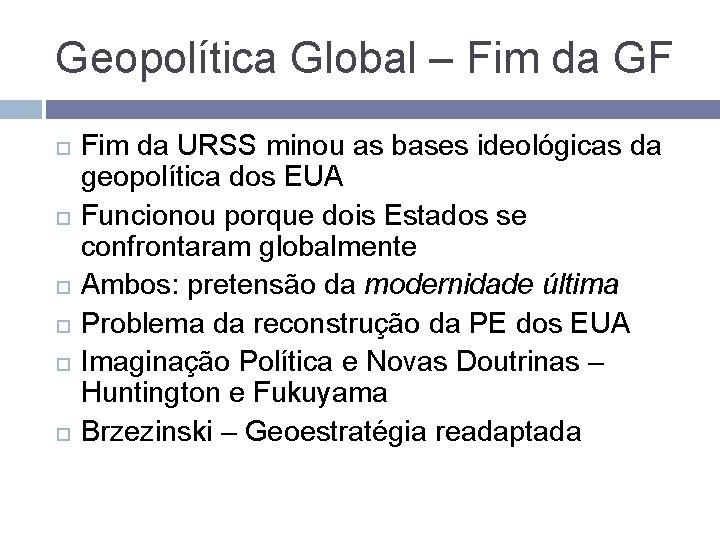 Geopolítica Global – Fim da GF Fim da URSS minou as bases ideológicas da