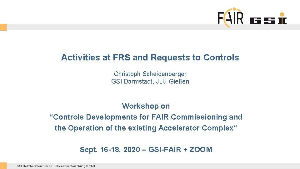 Activities at FRS and Requests to Controls Christoph Scheidenberger GSI Darmstadt, JLU Gießen Workshop