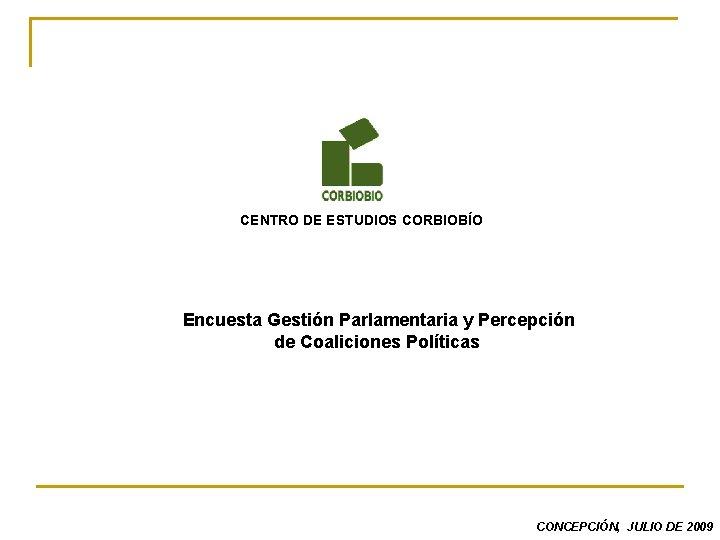 CENTRO DE ESTUDIOS CORBIOBÍO Encuesta Gestión Parlamentaria y Percepción de Coaliciones Políticas CONCEPCIÓN, JULIO