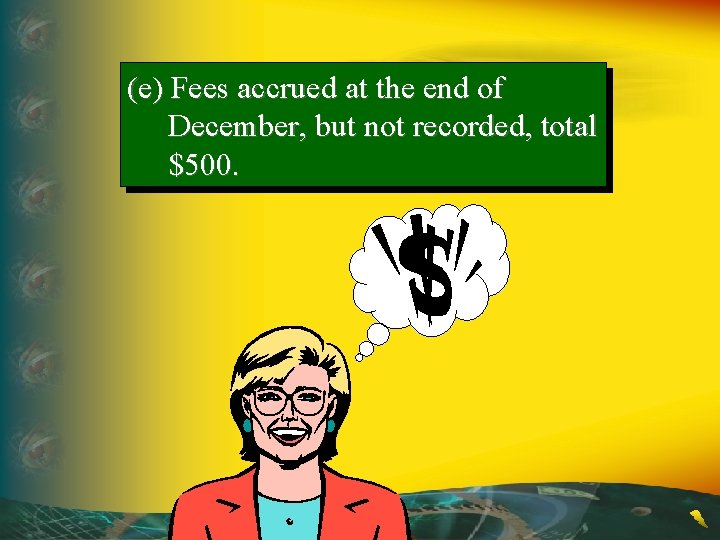 (e) Fees accrued at the end of December, but not recorded, total $500.