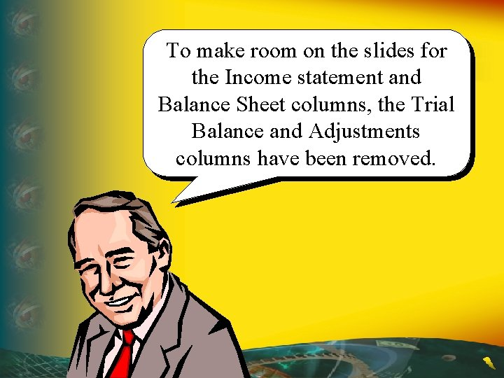 To make room on the slides for the Income statement and Balance Sheet columns,